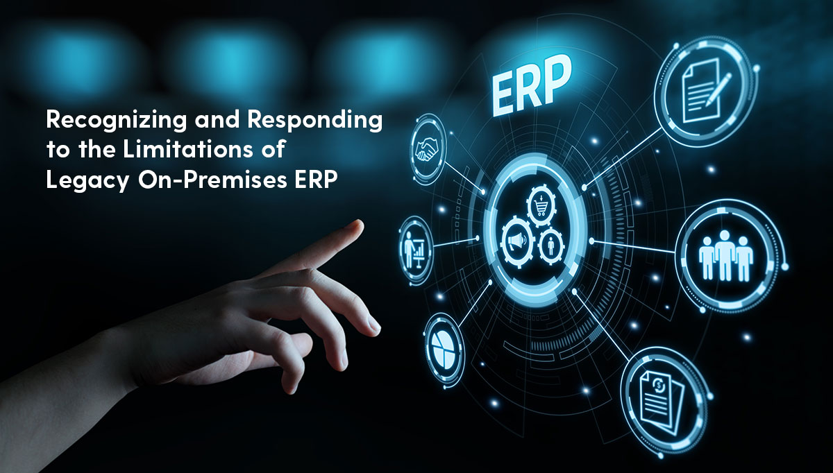 Recognizing and Responding to the Limitations of Legacy On-Premises ERP