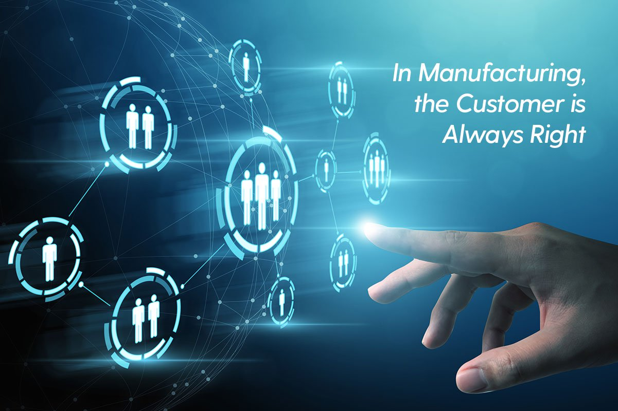 In Manufacturing, the Customer is Always Right